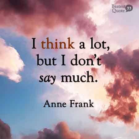 I think a lot but I don't say much. Anne Frank