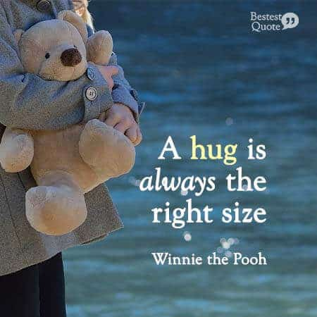 A hug is alwyas the right size. Winnie the Pooh