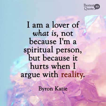"""""""I am a lover of what is, not because I'm a spiritual person, but because it hurts when I argue with reality"""". Byron Katie"""