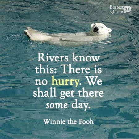 Rivers know this: There is no hurry. We shall get there some day. Winnie the Pooh
