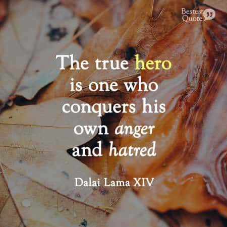 True hero is one who conquers his own anger and hatred. Dalai Lama