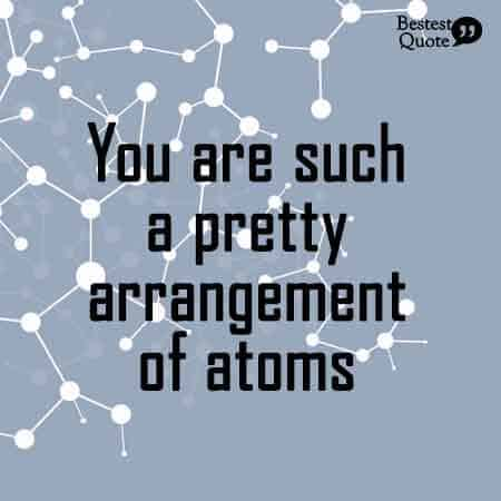 You are such a pretty arrangement of atoms. Nerdy Love Quote