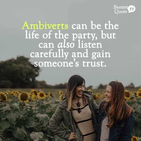Ambiverts can be the life of the party, but can also listen carefully and gets someone's trust. Ambivert Quote