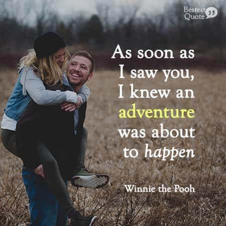 As soon as I saw you, I knew an adventure was about to happen. Winnie the Pooh