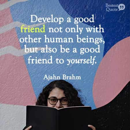 Be a good friend not only with other human beings, but also to yourself. Ajahn Brahm