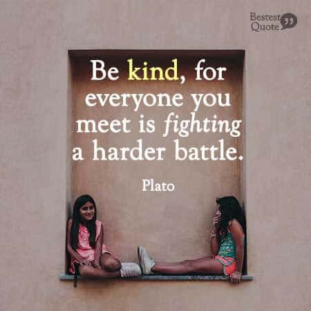Be kind, for everyone you meet is fighting a harder battle. Plato