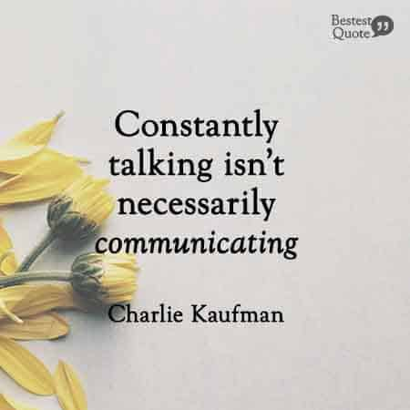 Constantly talking isn't necessarily communicating. Charlie Kaufman