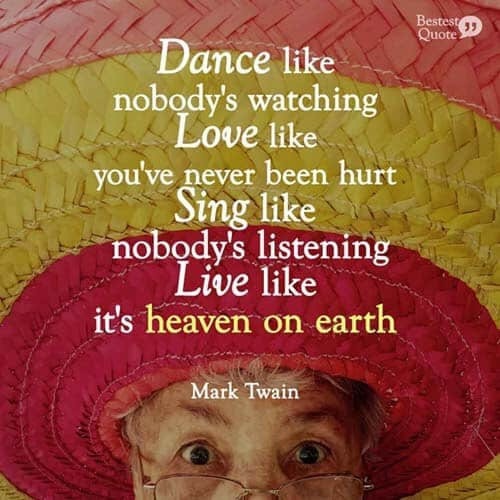 """Dance like nobody is watching. Love like you've never been hurt. Sing like nobody's listening. Live like it's heaven on earth."" Mark Twain"