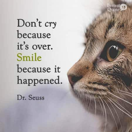 Don't cry because it's over. Smile because it happened. Dr. Seuss