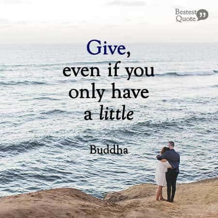Give, even if you only have a little. Buddha