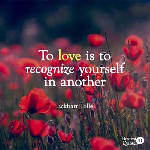 """To love is to recognize yourself in another."" Eckhart Tolle"