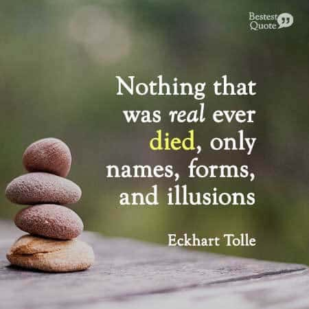 Nothing that was real ever died, only names, forms and illusions. Eckhart Tolle