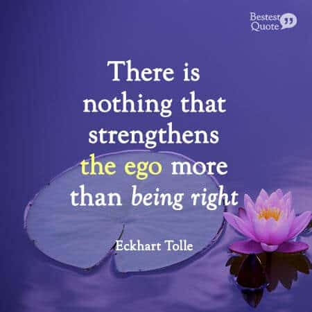 There is nothing that strengthens the ego more than being right. Eckhart Tolle