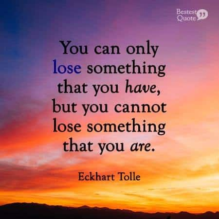 You can only lose something that you have, but you cannot lose something that you are. Eckhart Tolle