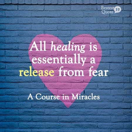 """""""All healing is essentially a release from fear."""" A Course in Miracles"""