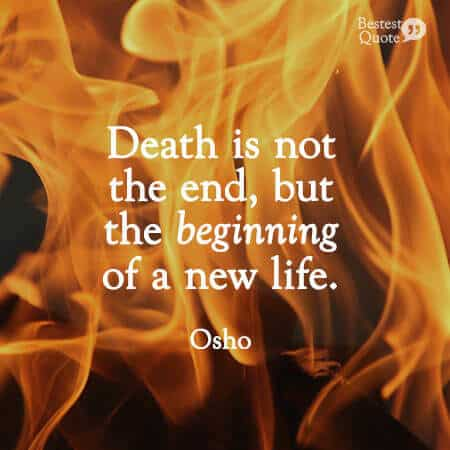 """""""Death is not the end, but the beginning of a new life."""" Osho"""