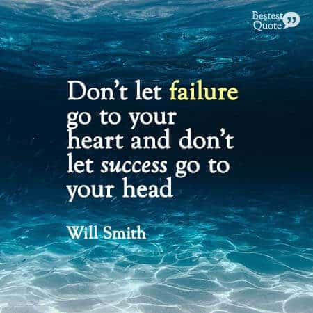 """""""Don't let failure go to your heart and don't let success go to your head."""" Will Smith"""