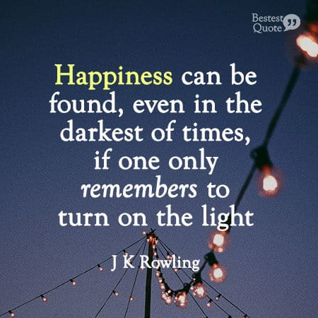 """""""Happiness can be found, even in the darkest of times, if one only remembers to turn on the light."""" J K Rowling"""