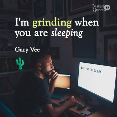 """I'm grinding when you are sleeping"" Gary Vee"