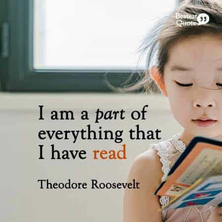 """""""I am a part of everything that I have read."""" Theodore Roosevelt"""