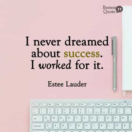 """I never dreamed about success. I worked for it."" Estee Lauder"