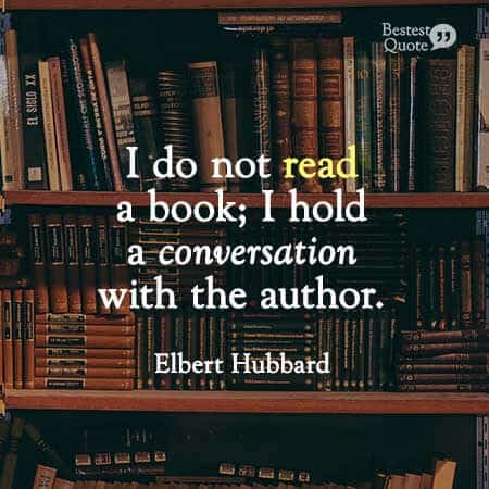 """""""I do not read a book, I hold a conversation with the author."""" Elbert Hubbard"""