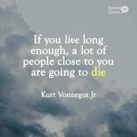 """If you live long enough, a lot of people close to you are going to die."" Kurt Vonnegut Jr"