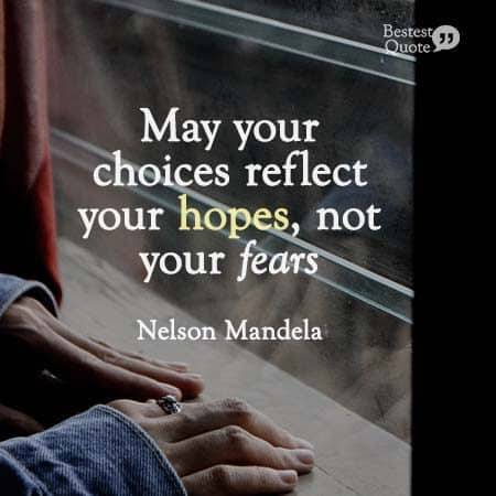 """""""May your choices reflect your hopes, not your fears."""" Nelson Mandela"""