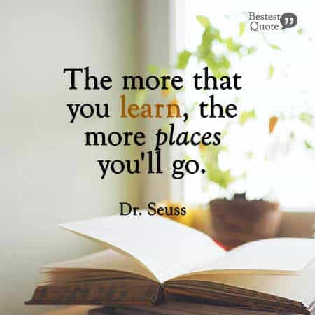 """""""The more that you learn, the more places you'll go"""". Dr. Seuss"""