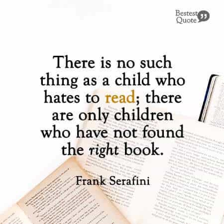 """""""There is no such thing as a child who hates to read; there are only children who have not found the right book."""" Frank Serafini"""