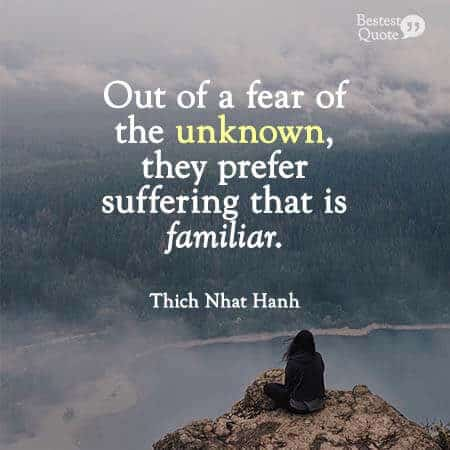 """""""People have a hard time letting go of their suffering. Out of a fear of the unknown, they prefer suffering that is familiar."""" Thich Nhat Hanh"""