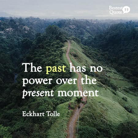 """""""The past has no power over the present moment."""" Eckhart Tolle"""