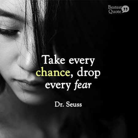 """""""Take every chance. Drop every fear"""". Dr. Seuss"""