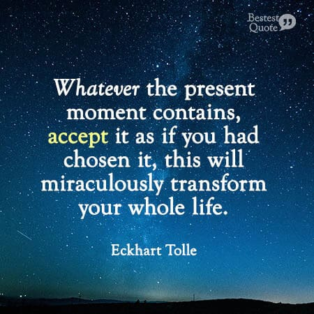 """""""Whatever the present moment contains, accept it as it you had chosen it, this will miraculously transform your whole life."""" Eckhart Tolle"""