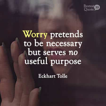 """""""Worry pretends to be necessary but serves no useful purpose."""" Eckhart Tolle"""
