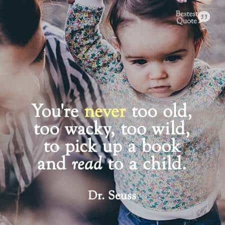 """""""You are never too old, too wacky, too wild to pick up a book and read to a child."""" Dr. Seuss"""