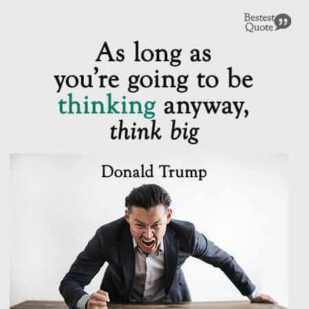 """As long as you're going to be thinking anyway, think big."" Donald Trump"