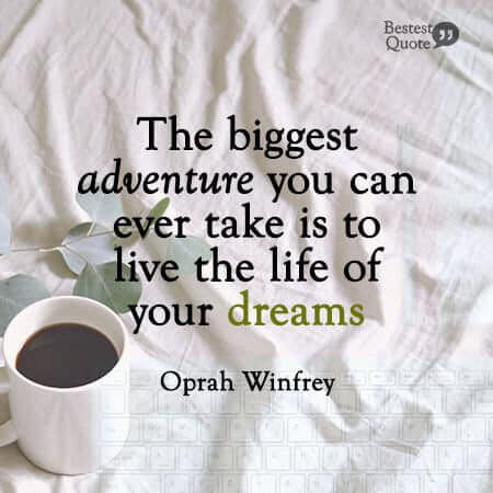 """The biggest adventure you can ever take is to live the life of your dreams."" Oprah Winfrey"