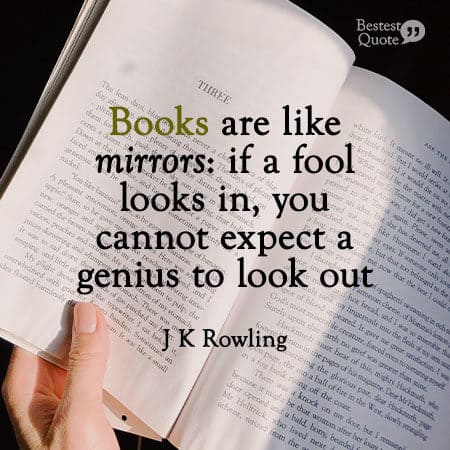 """""""Books are like mirrors: if a fool looks in, you cannot expect a genius to look out."""" J K Rowling"""