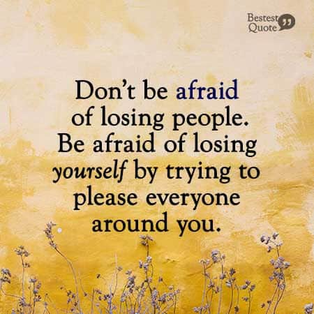 """Don't be afraid of losing people. Be afraid of losing yourself by trying to please everyone around you."""