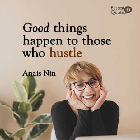 """Good things happen to those who hustle."" Anais Nin"