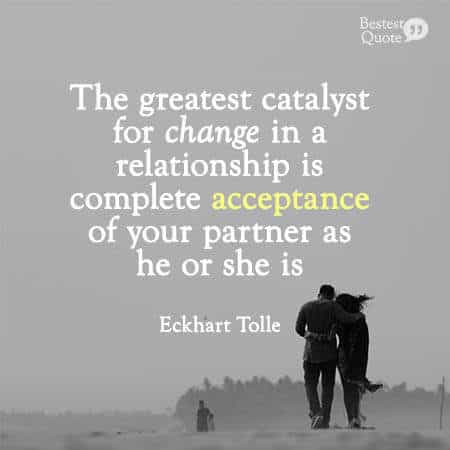 """""""The greatest catalyst for change in a relationship is complete acceptance of your partner as he or she is, without needing to judge or change them in any way."""" Eckhart Tolle"""