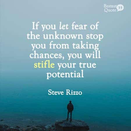 """""""If you let fear of the unknown stop you from taking chances, you will stifle your true potential."""" Steve Rizzo"""