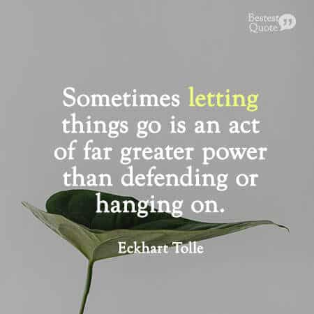 """""""Sometimes letting things go is an act of far greater power than defending or hanging on."""" Eckhart Tolle"""