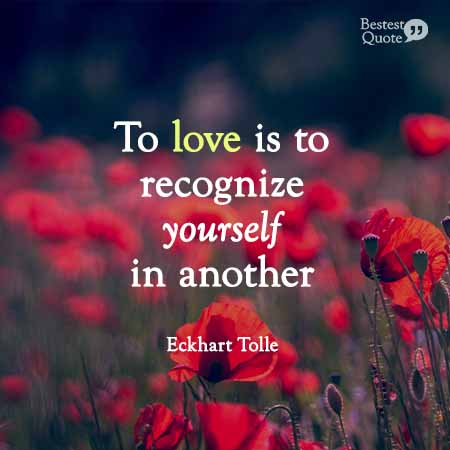 """""""To love is to recognize yourself in another."""" Eckhart Tolle"""