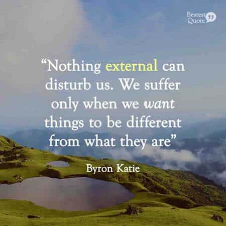 """Nothing external can disturb us. We suffer only when we want things to be different from what they are."" Byron Katie"