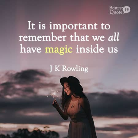 """""""It is important to remember that we all have magic inside us."""" J K Rowling"""