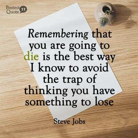 """Remembering that you are going to die is the best way I know to avoid the trap of thinking you have something to lose."" Steve Jobs"
