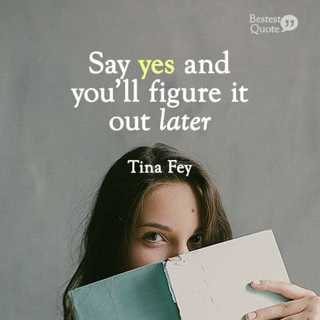 """Say yes and you'll figure it out later."" Tina Fey"