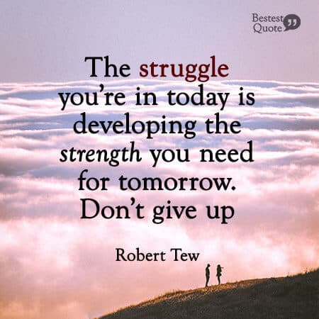 """The struggle you're in today is developing the strength you need for tomorrow. Don't give up."" Robert Tew"